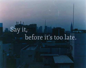 Say It – Before Its Too Late