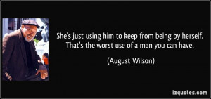 ... herself. That's the worst use of a man you can have. - August Wilson