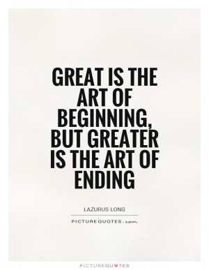 Great is the art of beginning, but greater is the art of ending ...