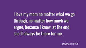 for Quote #308: I love my mom no matter what we go through, no matter ...