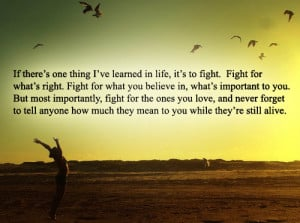... thing i ve learned in life it s to fight fight for what s right fight
