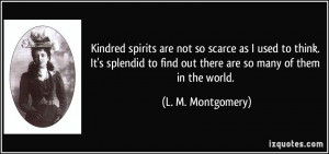 Kindred spirits are not so scarce as I used to think. It's splendid to ...