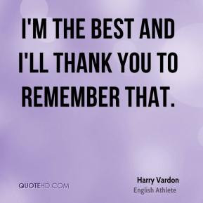 Harry Vardon - I'm the best and I'll thank you to remember that.