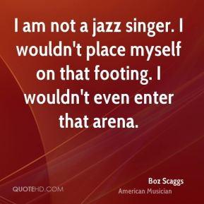 Boz Scaggs I am not a jazz singer I wouldn 39 t place myself on that