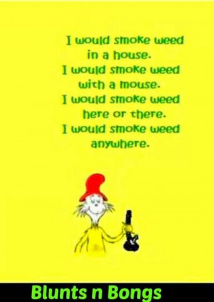Ii Would Smoke Weed In A House,Ii Would Smoke Weed With A Mouse,Ii ...