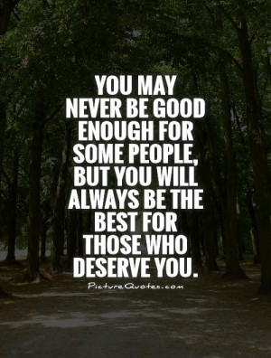 You may never be good enough for some people, but you will always be ...