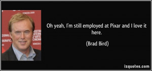Oh yeah, I'm still employed at Pixar and I love it here. - Brad Bird