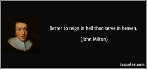 Better to reign in hell than serve in heaven. - John Milton