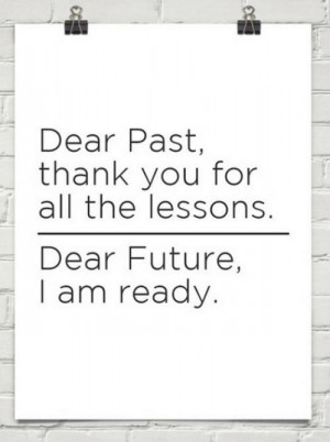 Dear past, thank you for the lessons. Dear future, I am ready.