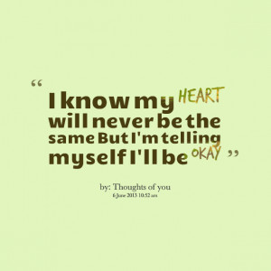 Quotes Picture: i know my heart will never be the same but i'm telling ...