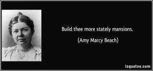 Build thee more stately mansions. - Amy Marcy Beach