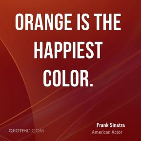 Frank Sinatra - Orange is the happiest color.