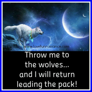 Throw me to the wolves..and I will return leading the pack!