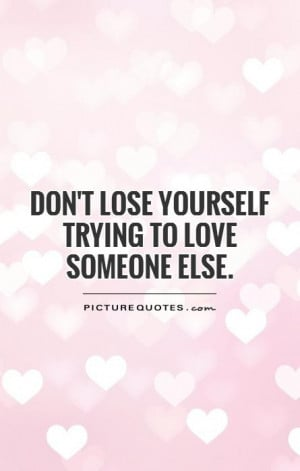 Don't lose yourself trying to love someone else Picture Quote #1