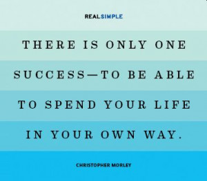 ... to be able to spend your life in your own way. - Christopher Morley