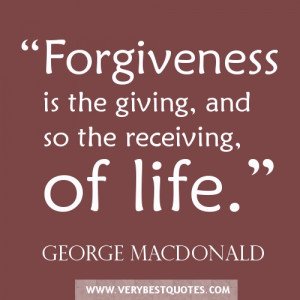"""Forgiveness is the giving, and so the receiving, of life."""""""