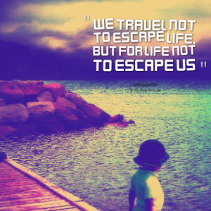 Quotes Picture: we travel not to escape life, but for life not to ...