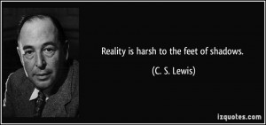 Reality is harsh to the feet of shadows. - C. S. Lewis