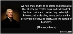 ... of life, and liberty, and the pursuit of happiness. - Thomas Jefferson