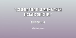 """started producing work with an ecstatic addiction."""""""