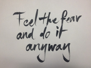 Feel the fear, and do it anyway