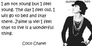 Coco Chanel - I am not young but I feel young. The day I feel old, I ...