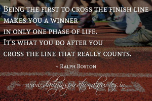to cross the finish line makes you a winner in only one phase of life ...