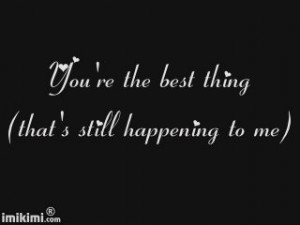 … You're the BEST thing that's still happening to me. Thank you ...