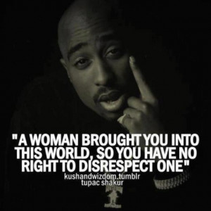 Tupac! So true! I wish my younger male siblings understood this.. but ...