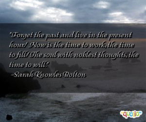 Forget the past and live in the present hour./ Now is the time to work ...