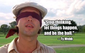 Caddyshack: Stop Thinking, let things happen and be the ball.