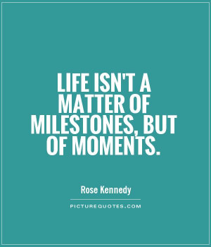 Life Quotes Moments Quotes Rose Kennedy Quotes