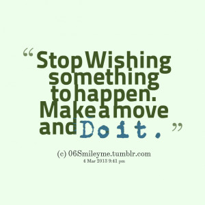Quotes Picture: stop wishing something to happen make a move and do it