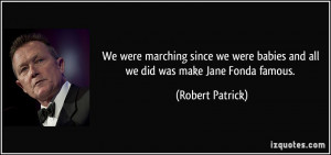 ... babies and all we did was make Jane Fonda famous. - Robert Patrick