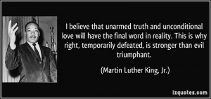 believe that unarmed truth and unconditional love will have the ...