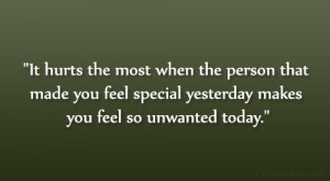 ... made you feel special yesterday makes you feel so unwanted today