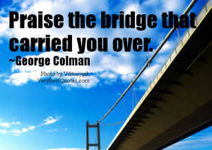Praise the bridge that carried you over. ~George Colman