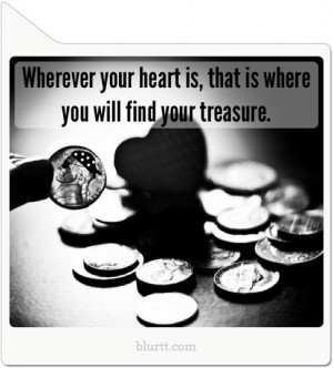 Wherever your heart is, that is where you will find your treasure