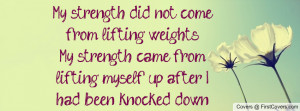 My strength did not come from lifting weights-My strength came from ...