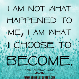 quotes about me, I am not what happened to me, I am what I choose ...
