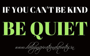 If you can't be kind, be quiet. ~ Anonymous ( Wisdom Quotes )