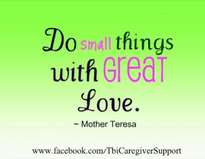 Do small things with great Love. ~Mother Teresa