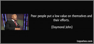 Poor people put a low value on themselves and their efforts. - Daymond ...