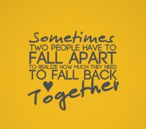 ... apart to realize how much they need to fall back together love quote