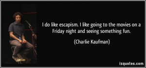 do like escapism. I like going to the movies on a Friday night and ...