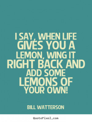 ... about life - I say, when life gives you a lemon, wing it right back