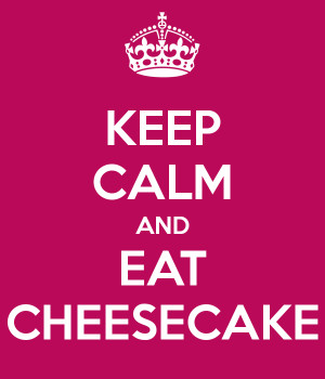 Keep Calm and EAT CHEESECAKE!