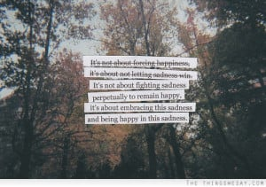 It's about embracing this sadness and being happy in this sadness