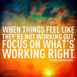 When things feel like they're not working out, focus on what's working ...