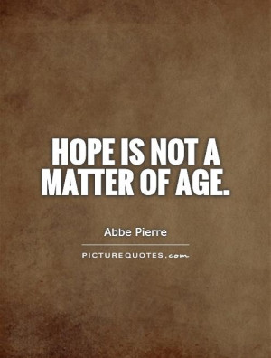 Hope Quotes Age Quotes Abbe Pierre Quotes